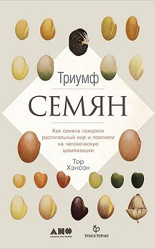 Тор Хэнсон - Триумф семян: Как семена покорили растительный мир и повлияли на человеческую цивилизацию