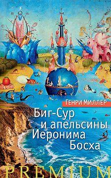 Генри Миллер - Биг-Сур и апельсины Иеронима Босха