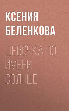 Ксения Беленкова - Девочка по имени Солнце