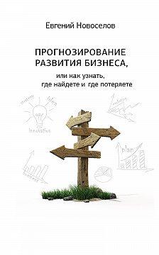 Евгений Новоселов - Прогнозирование развития бизнеса, или Как узнать, где найдете и потеряете