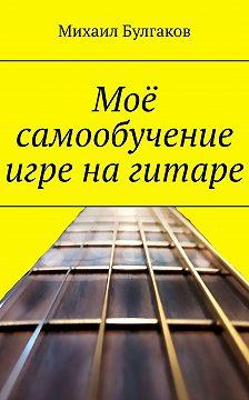 Михаил Булгаков - Моё самообучение игре нагитаре
