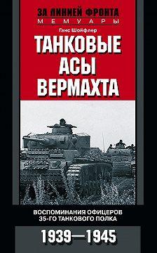 Ганс Шойфлер - Танковые асы вермахта. Воспоминания офицеров 35-го танкового полка. 1939–1945