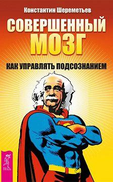 Константин Шереметьев - Совершенный мозг. Как управлять подсознанием