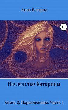 Анна Богарне - Наследство Катарины. Книга 2. Параллельная. Часть 1