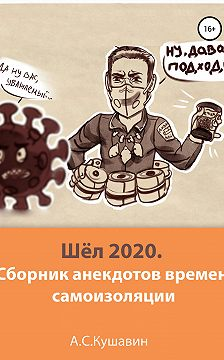 Антон Кушавин - Шёл 2020. Сборник анекдотов времен самоизоляции
