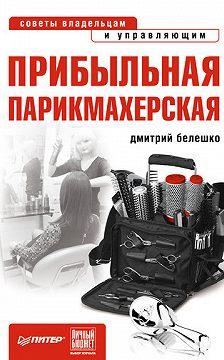 Дмитрий Белешко - Прибыльная парикмахерская. Советы владельцам и управляющим