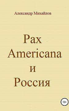 Александр Михайлов - Pax Americana и Россия