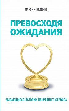 Максим Недякин - Превосходя ожидания. Выдающиеся истории искреннего сервиса