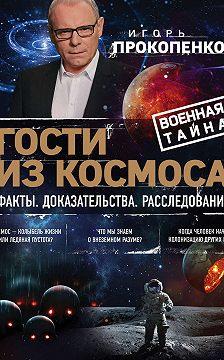 Игорь Прокопенко - Гости из космоса. Факты. Доказательства. Расследования