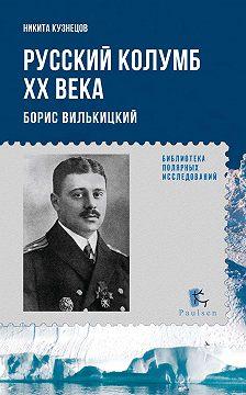 Никита Кузнецов - Русский Колумб ХХ века. Борис Вилькицкий