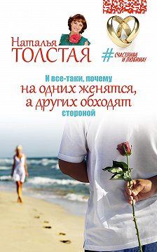 Наталья Толстая - И все-таки, почему на одних женятся, а других обходят стороной