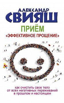 Александр Свияш - Приём «Эффективное прощение»