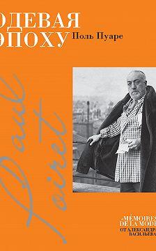 Поль Пуаре - Одевая эпоху