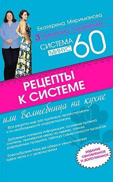 Екатерина Мириманова - Рецепты к системе минус 60, или Волшебница на кухне