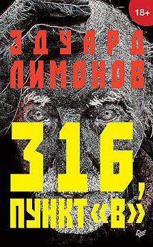 Эдуард Лимонов - 316, пункт «В»