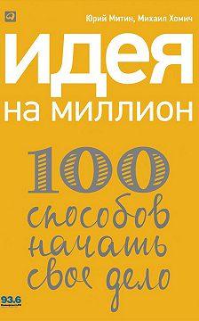 Михаил Хомич - Идея на миллион: 100 способов начать свое дело