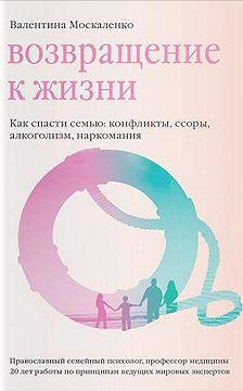 Валентина Москаленко - Возвращение к жизни. Как спасти семью: конфликты, ссоры, алкоголизм, наркомания