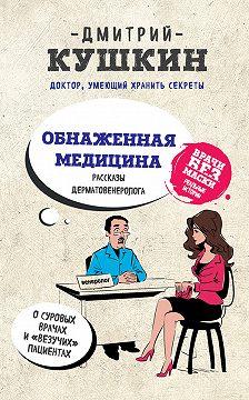 Дмитрий Кушкин - Обнаженная медицина. Рассказы дерматовенеролога о суровых врачах и «везучих» пациентах