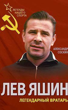 Александр Соскин - Лев Яшин. Легендарный вратарь