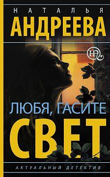Наталья Андреева - Любя, гасите свет