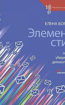 Елена Борисова - Элементы стиля. Принципы убедительного делового письма