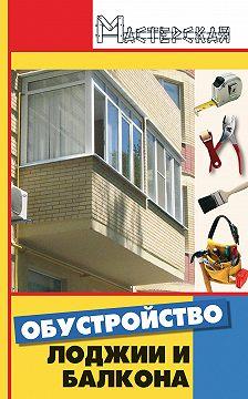 Анна Диченскова - Обустройство лоджии и балкона