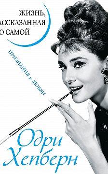 Коллектив авторов - Одри Хепберн. Жизнь, рассказанная ею самой. Признания в любви