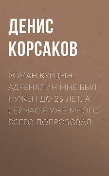 Денис КОРСАКОВ - Роман КУРЦЫН: Адреналин мне был нужен до 25 лет. А сейчас я уже много всего попробовал