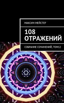 Максим Мейстер - 108 отражений. Собрание сочинений, том 12