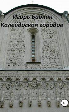 Игорь Бабкин - Калейдоскоп городов