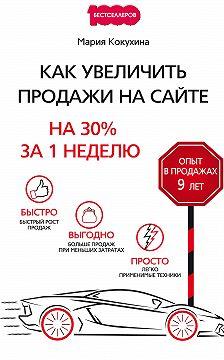 Мария Кокухина - Как увеличить продажи на сайте. На 30% за 1 неделю