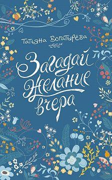 Татьяна Богатырёва - Загадай желание вчера