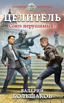 Валерий Большаков - Целитель. Союз нерушимый?