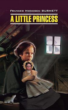 Фрэнсис Элиза Ходжсон Бёрнетт - A Little Princess / Маленькая принцесса. Книга для чтения на английском языке