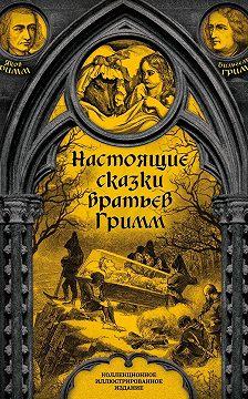 Якоб и Вильгельм Гримм - Настоящие сказки братьев Гримм. Полное собрание