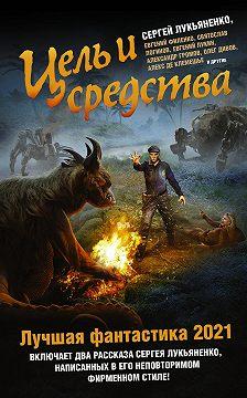 Олег Дивов - Цель и средства. Лучшая фантастика – 2021