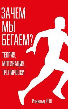 Рональд Ренг - Зачем мы бегаем? Теория, мотивация, тренировки