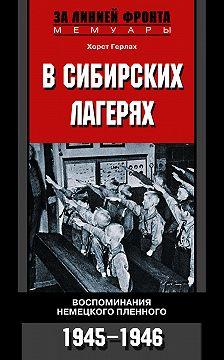 Хорст Герлах - В сибирских лагерях. Воспоминания немецкого пленного. 1945-1946