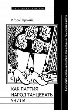 Игорь Нарский - Как партия народ танцевать учила, как балетмейстеры ей помогали, и что из этого вышло. Культурная история советской танцевальной самодеятельности