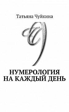 Татьяна Чуйкина - Нумерология накаждыйдень