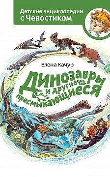 Елена Качур - Динозавры и другие пресмыкающиеся