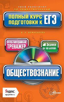 Ирина Шемаханова - Обществознание. Полный курс подготовки к ЕГЭ