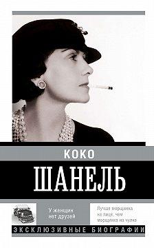 Неустановленный автор - Коко Шанель. У женщин нет друзей