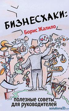 Борис Жалило - Бизнесхаки: Полезные советы для руководителей