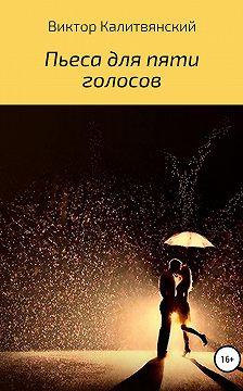 Виктор Калитвянский - Пьеса для пяти голосов