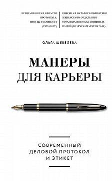 Ольга Шевелева - Манеры для карьеры. Современный деловой протокол и этикет