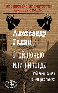 Александр Галин - Этой ночью или никогда