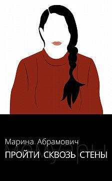 Марина Абрамович - Пройти сквозь стены. Автобиография