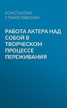 Константин Станиславский - Работа актера над собой в творческом процессе переживания