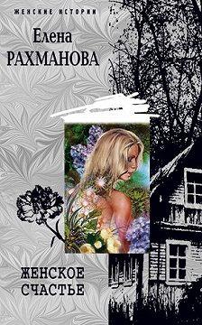 Елена Рахманова - Женское счастье